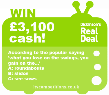 Dickinson's Real Deal competition - win cash prize of £3,100 (Tuesday 07/05/2013)