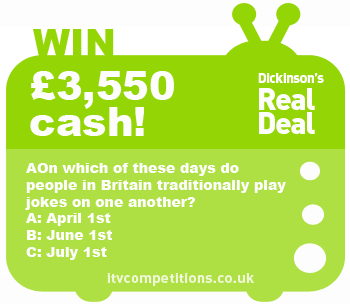 Dickinson's Real Deal competition - win £3550 cash (Wed 08/05)