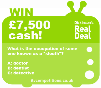Dickinson's Real Deal competition - win cash prize £7500 (Wednesday 12th June 2013)