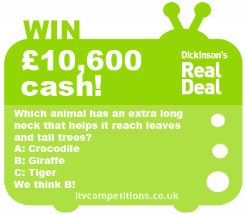 Dickinson's Real Deal competition – win £10,600 (Fri 19/07)