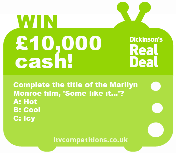 Dickinson's Real Deal competition - win £10K (Thursday 19/06)