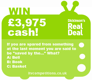 Dickinson's Real Deal competition - win cash £3,975 (Monday 14/01/2013)