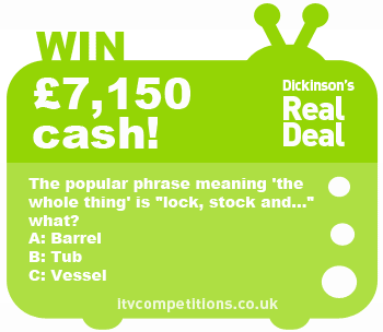 Dickinsons Real Deal competition - win £7,150 cash (Friday 18/01)