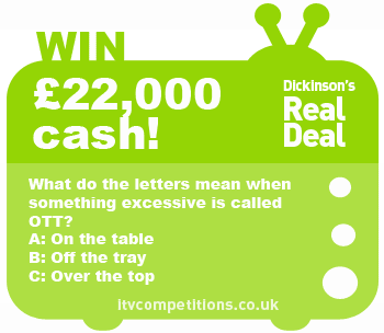 Dickinson's Real Deal competition win cash: £22,000 (28 Jan - 1st Feb) Big cash prize!!!