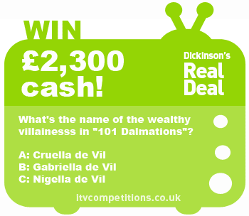 Dickinson's Real Deal competition - win £2,300 cash (Sun 24/02)